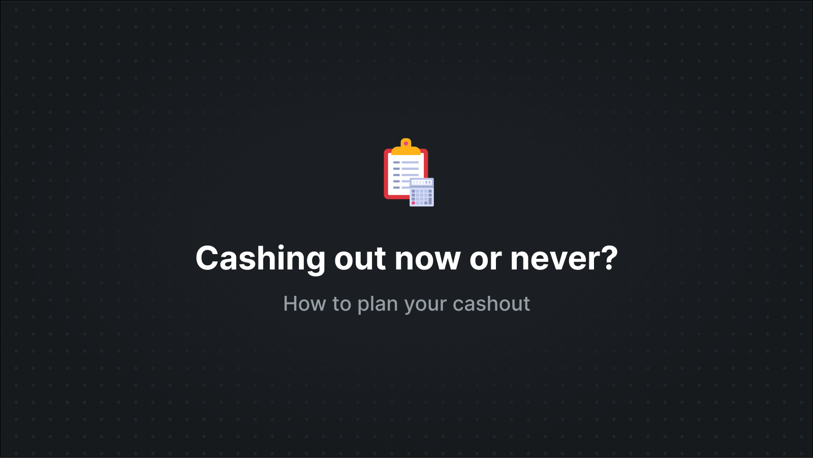 Cashout - Now or Never?